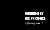 Hounded By His Presence