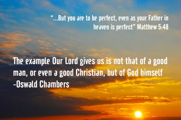 "Perfection - the ultimate example is God -  The example our Lord gives us is not that of a good man, or even a good Christian, but of God himself. ""Be ye therefore perfect""…"